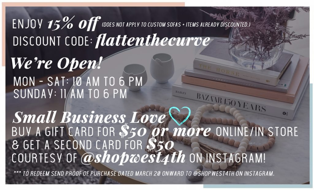 Enjoy 15% off. Discount Code: flattenthecurve. COVID-19 Update: We're Open! BOGO: Buy a $50 gift get a second $50 gift card from @shopwest4th on instagram!